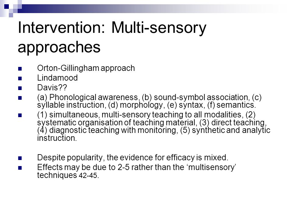Intervention: Multi-sensory approaches Orton-Gillingham approach Lindamood Davis?? (a) Phonological awareness, (b) sound-symbol association, (c) sylla