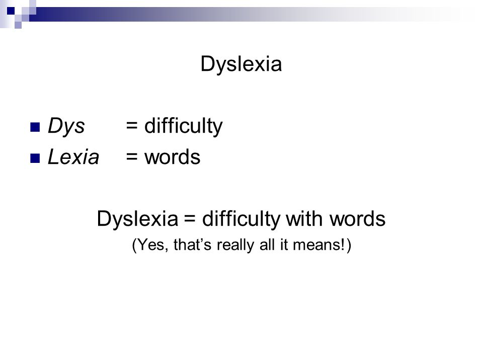 Dyslexia Dys = difficulty Lexia = words Dyslexia = difficulty with words (Yes, that's really all it means!)