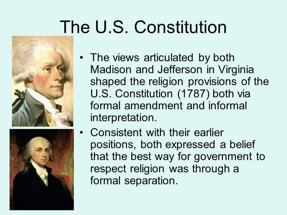 The U.S. Constitution The views articulated by both Madison and Jefferson in Virginia shaped the religion provisions of the U.S. Constitution (1787) b