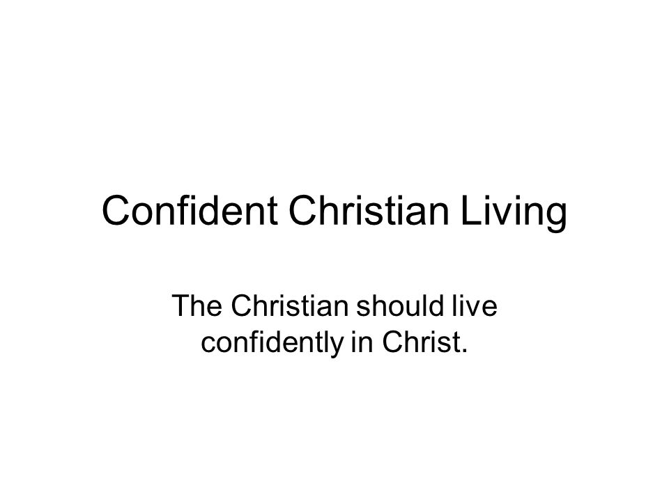 Confident Christian Living The Christian should live confidently in Christ.