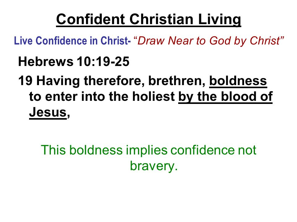 Confident Christian Living Live Confidence in Christ- Draw Near to God by Christ Hebrews 10:19-25 19 Having therefore, brethren, boldness to enter into the holiest by the blood of Jesus, This boldness implies confidence not bravery.