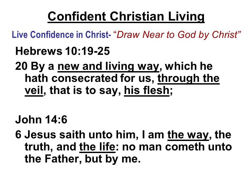 Confident Christian Living Live Confidence in Christ- Draw Near to God by Christ Hebrews 10:19-25 20 By a new and living way, which he hath consecrated for us, through the veil, that is to say, his flesh; John 14:6 6 Jesus saith unto him, I am the way, the truth, and the life: no man cometh unto the Father, but by me.