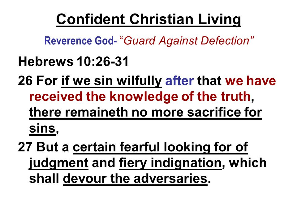 Confident Christian Living Reverence God- Guard Against Defection Hebrews 10:26-31 26 For if we sin wilfully after that we have received the knowledge of the truth, there remaineth no more sacrifice for sins, 27 But a certain fearful looking for of judgment and fiery indignation, which shall devour the adversaries.