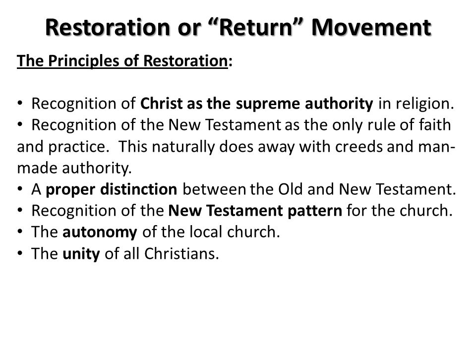 Restoration or Return Movement The Principles of Restoration: Recognition of Christ as the supreme authority in religion.