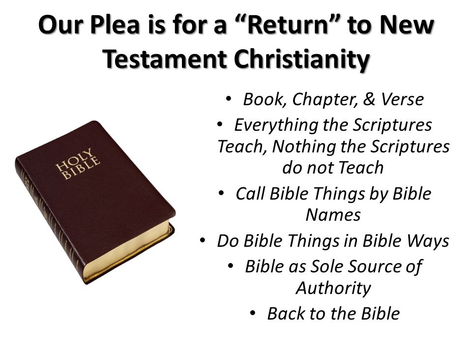 Book, Chapter, & Verse Everything the Scriptures Teach, Nothing the Scriptures do not Teach Call Bible Things by Bible Names Do Bible Things in Bible Ways Bible as Sole Source of Authority Back to the Bible Our Plea is for a Return to New Testament Christianity