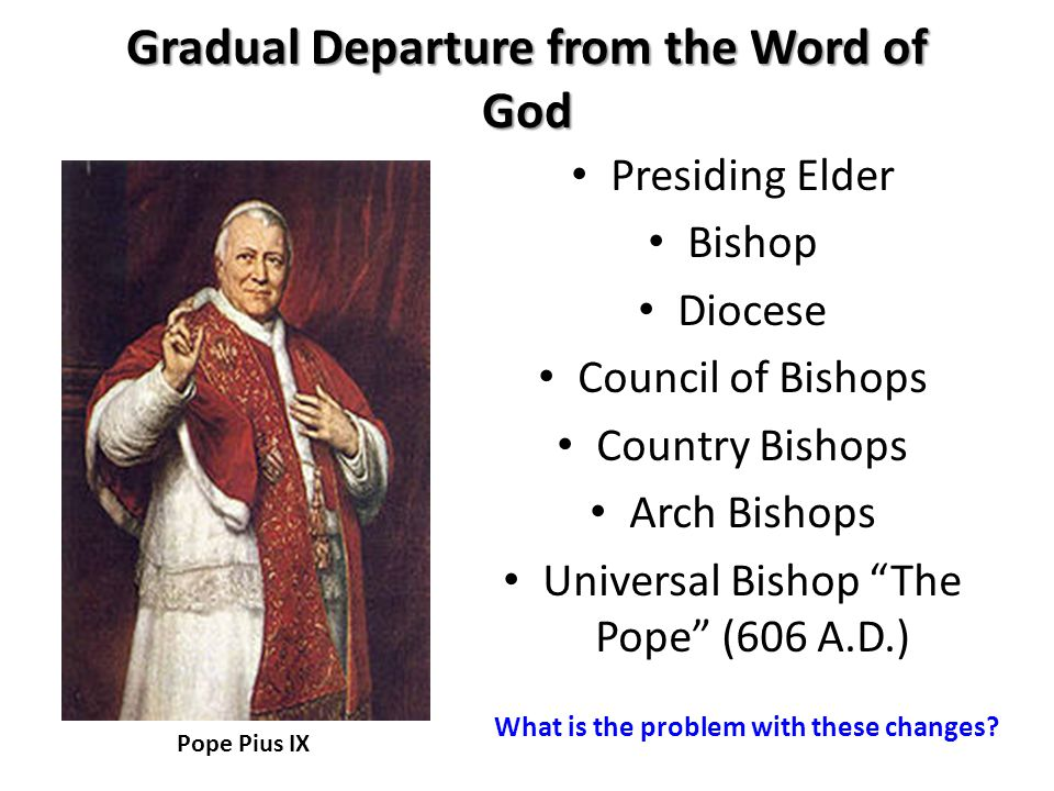 Presiding Elder Bishop Diocese Council of Bishops Country Bishops Arch Bishops Universal Bishop The Pope (606 A.D.) Pope Pius IX Gradual Departure from the Word of God What is the problem with these changes