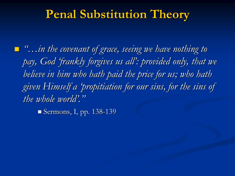 Penal Substitution Theory …in the covenant of grace, seeing we have nothing to pay, God 'frankly forgives us all': provided only, that we believe in him who hath paid the price for us; who hath given Himself a 'propitiation for our sins, for the sins of the whole world'. …in the covenant of grace, seeing we have nothing to pay, God 'frankly forgives us all': provided only, that we believe in him who hath paid the price for us; who hath given Himself a 'propitiation for our sins, for the sins of the whole world'. Sermons, I, pp.