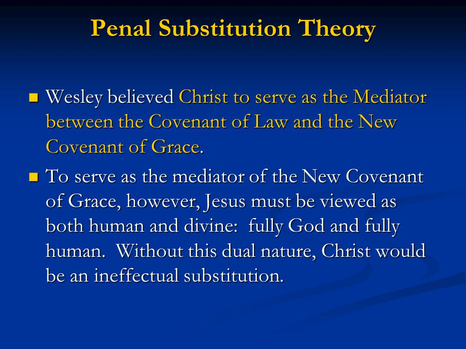 Penal Substitution Theory Wesley believed Christ to serve as the Mediator between the Covenant of Law and the New Covenant of Grace.