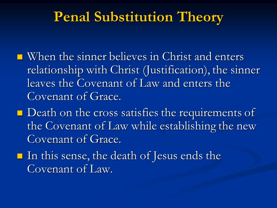 Penal Substitution Theory When the sinner believes in Christ and enters relationship with Christ (Justification), the sinner leaves the Covenant of Law and enters the Covenant of Grace.
