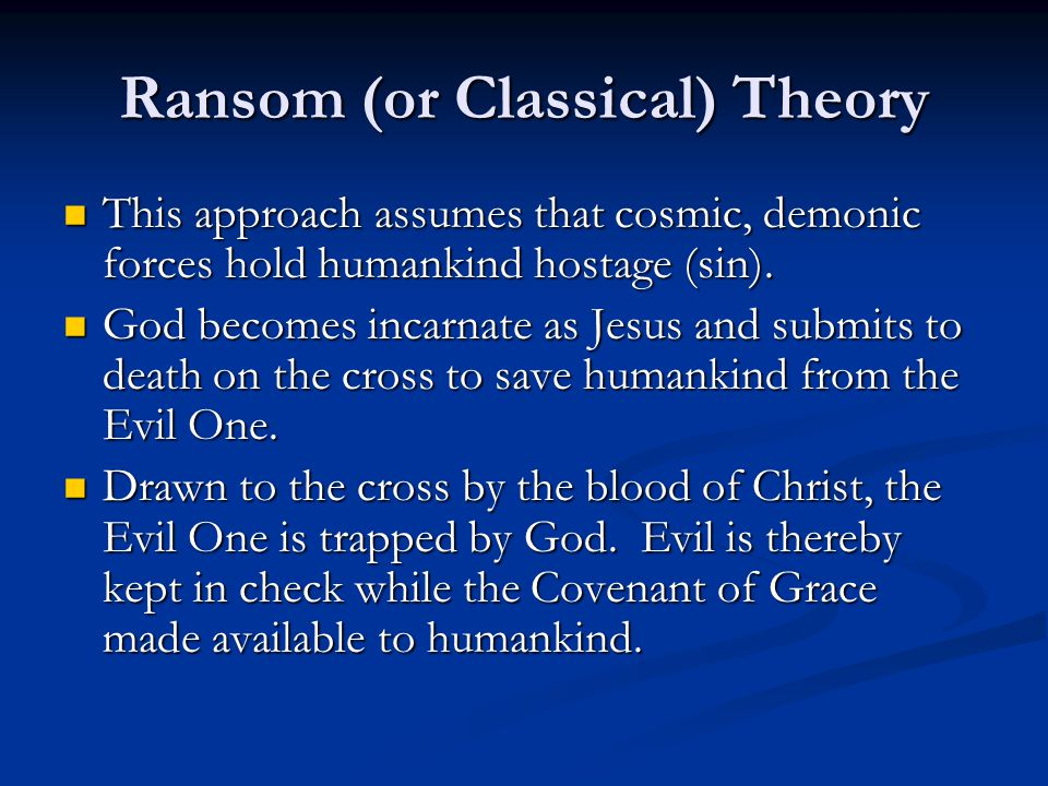 Ransom (or Classical) Theory This approach assumes that cosmic, demonic forces hold humankind hostage (sin).