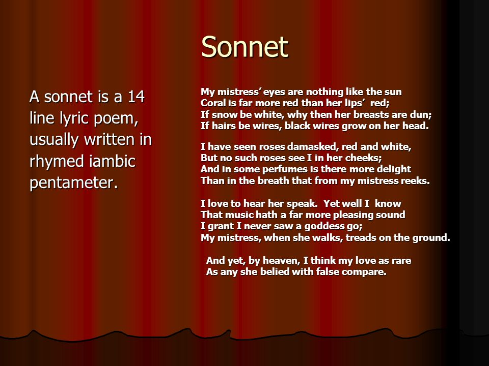 Sonnet A sonnet is a 14 line lyric poem, usually written in rhymed iambic pentameter. My mistress' eyes are nothing like the sun Coral is far more red