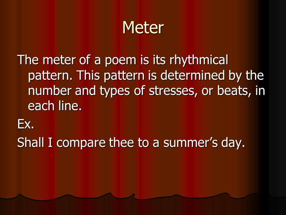 Meter The meter of a poem is its rhythmical pattern. This pattern is determined by the number and types of stresses, or beats, in each line. Ex. Shall
