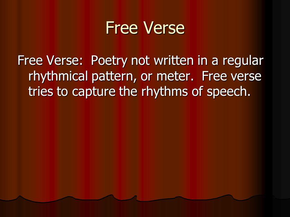 Free Verse Free Verse: Poetry not written in a regular rhythmical pattern, or meter. Free verse tries to capture the rhythms of speech.