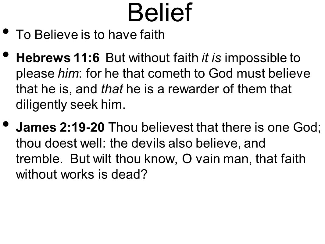 Belief To Believe is to have faith Hebrews 11:6 But without faith it is impossible to please him: for he that cometh to God must believe that he is, and that he is a rewarder of them that diligently seek him.