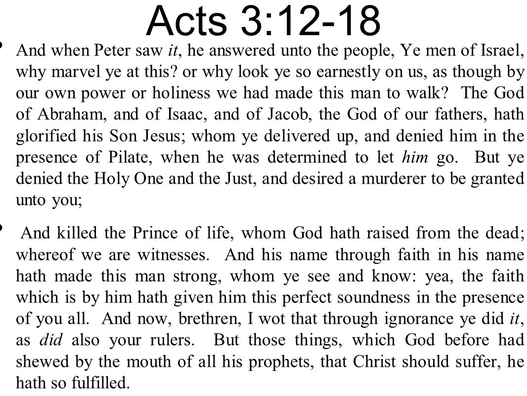 Acts 3:12-18 And when Peter saw it, he answered unto the people, Ye men of Israel, why marvel ye at this? or why look ye so earnestly on us, as though