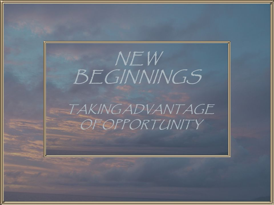 NEW BEGINNINGS TAKING ADVANTAGE OF OPPORTUNITY