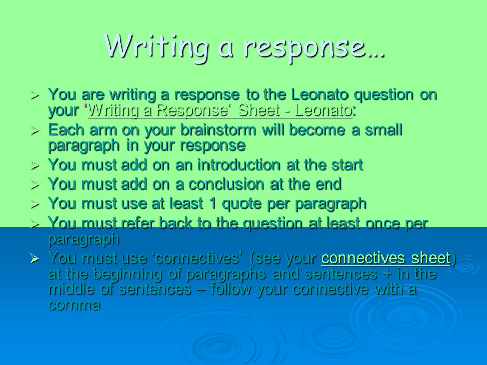 Writing a response…  You are writing a response to the Leonato question on your 'Writing a Response' Sheet - Leonato: Writing a Response' Sheet - LeonatoWriting a Response' Sheet - Leonato  Each arm on your brainstorm will become a small paragraph in your response  You must add on an introduction at the start  You must add on a conclusion at the end  You must use at least 1 quote per paragraph  You must refer back to the question at least once per paragraph  You must use 'connectives' (see your connectives sheet) at the beginning of paragraphs and sentences + in the middle of sentences – follow your connective with a comma connectives sheetconnectives sheet