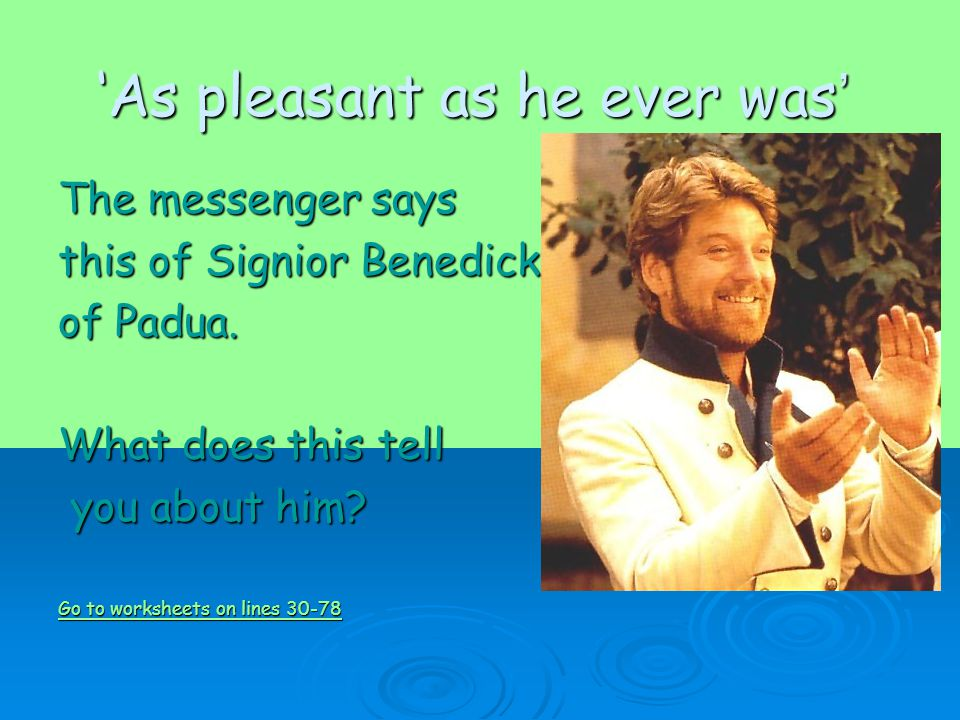 'As pleasant as he ever was ' The messenger says this of Signior Benedick of Padua.
