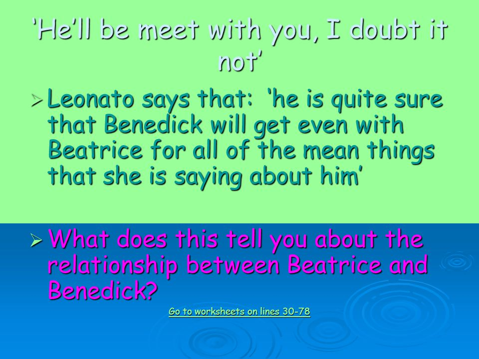 'He'll be meet with you, I doubt it not'  Leonato says that: 'he is quite sure that Benedick will get even with Beatrice for all of the mean things that she is saying about him'  What does this tell you about the relationship between Beatrice and Benedick.