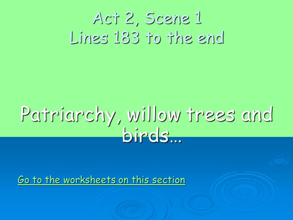 Act 2, Scene 1 Lines 183 to the end Patriarchy, willow trees and birds… Go to the worksheets on this section Go to the worksheets on this section