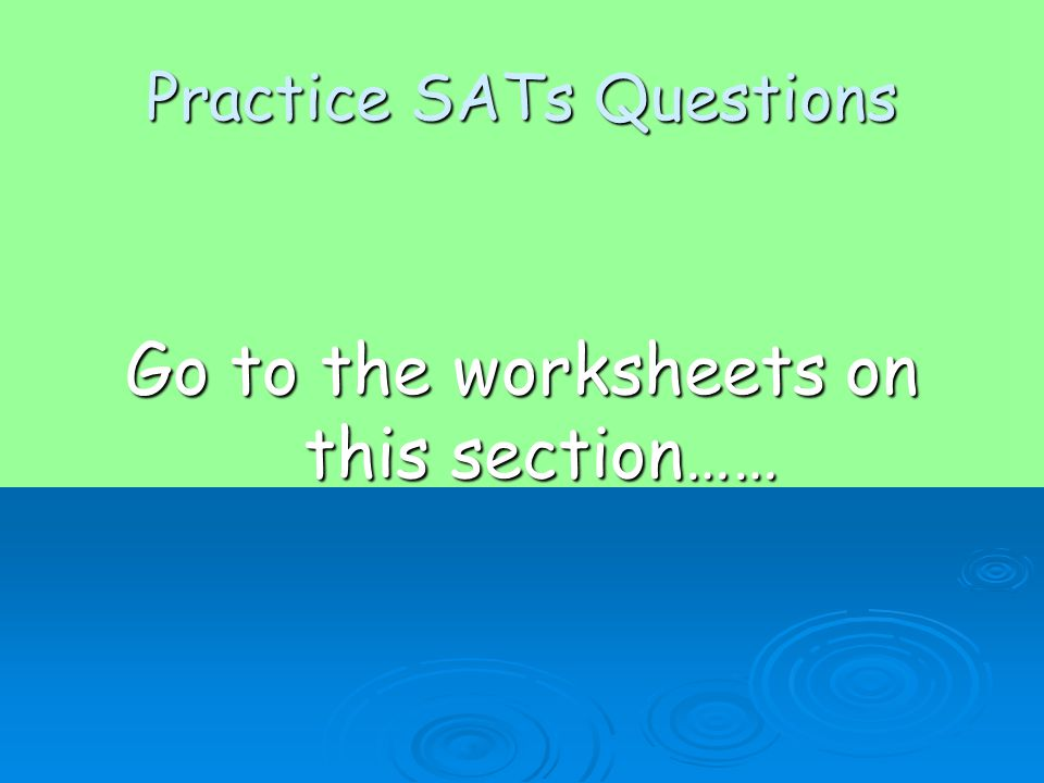 Practice SATs Questions Go to the worksheets on this section……