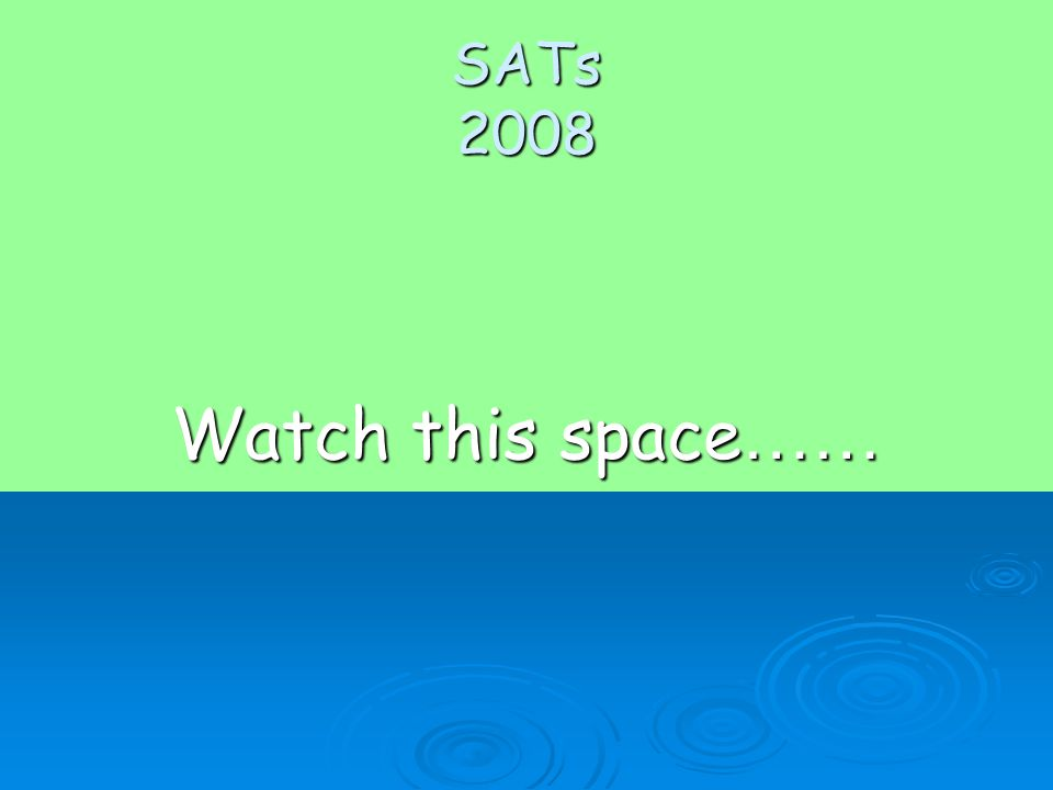 SATs 2008 Watch this space ……