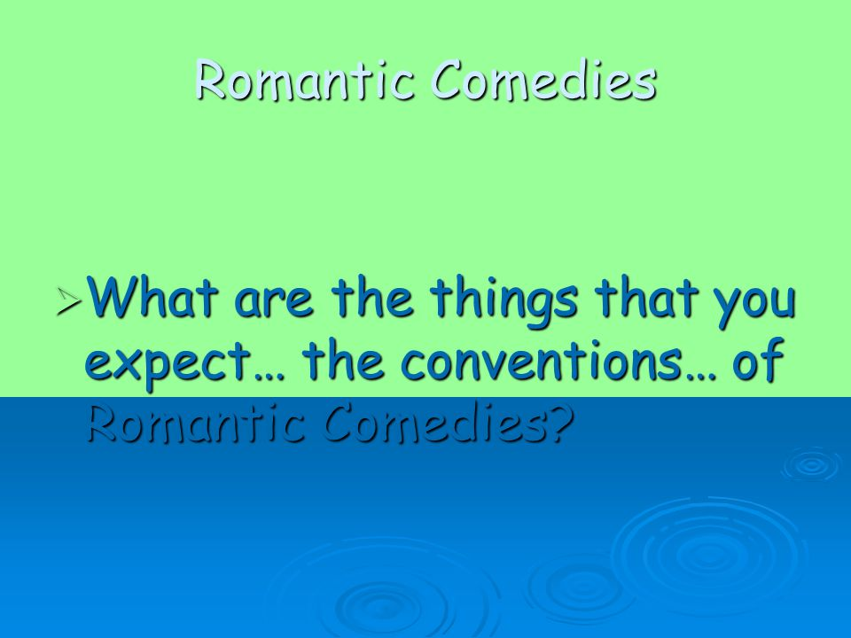 Romantic Comedies  What are the things that you expect… the conventions… of Romantic Comedies