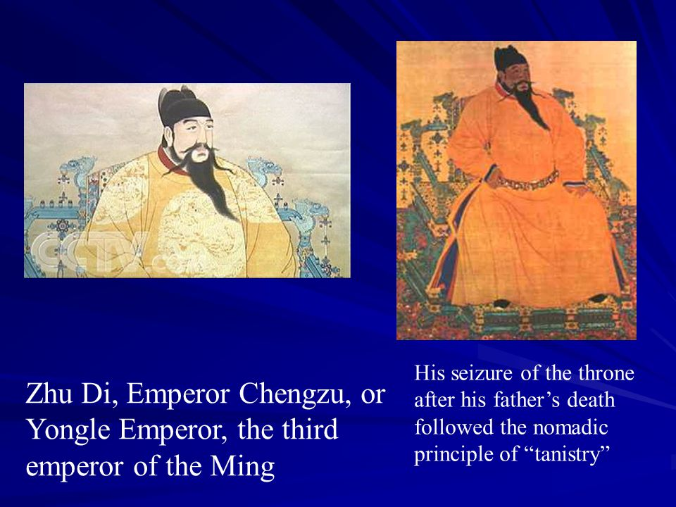 Zhu Di, Emperor Chengzu, or Yongle Emperor, the third emperor of the Ming His seizure of the throne after his father's death followed the nomadic prin