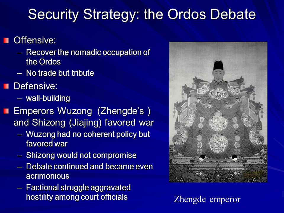 Security Strategy: the Ordos Debate Offensive: –Recover the nomadic occupation of the Ordos –No trade but tribute Defensive: –wall-building Emperors W