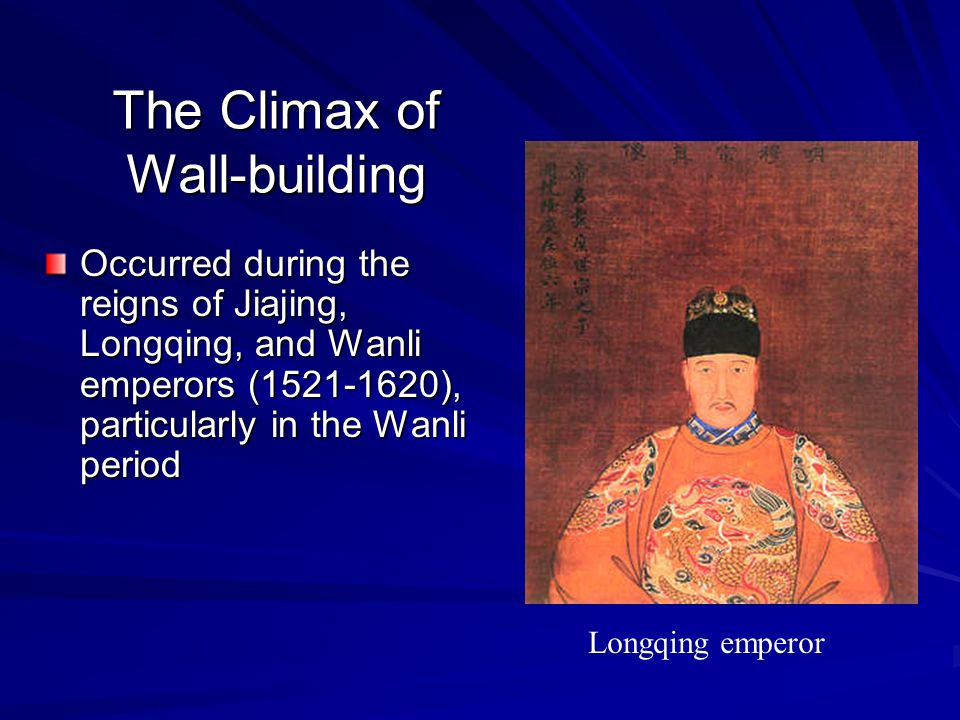 The Climax of Wall-building Occurred during the reigns of Jiajing, Longqing, and Wanli emperors (1521-1620), particularly in the Wanli period Longqing