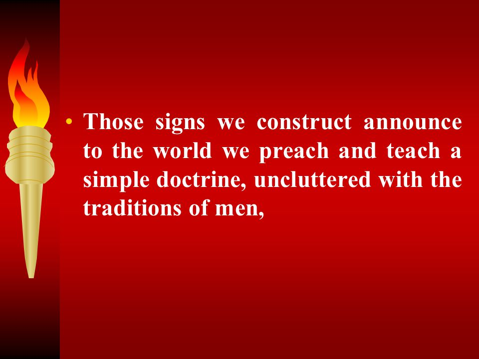 Those signs we construct announce to the world we preach and teach a simple doctrine, uncluttered with the traditions of men,