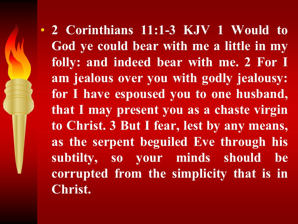 2 Corinthians 11:1-3 KJV 1 Would to God ye could bear with me a little in my folly: and indeed bear with me. 2 For I am jealous over you with godly je