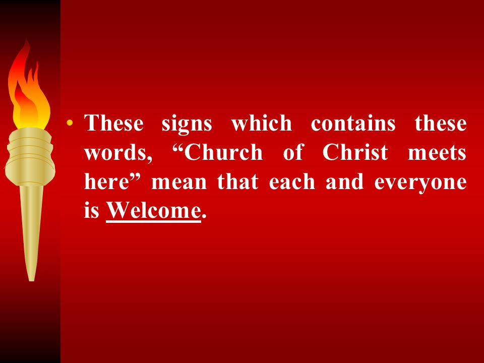 These signs which contains these words, Church of Christ meets here mean that each and everyone is Welcome.