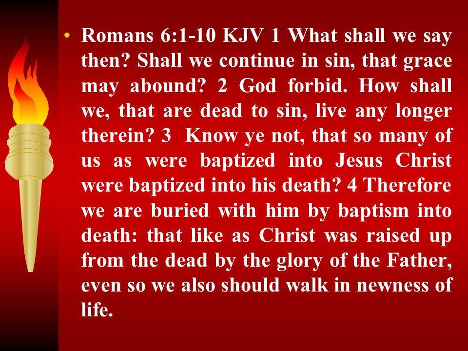Romans 6:1-10 KJV 1 What shall we say then? Shall we continue in sin, that grace may abound? 2 God forbid. How shall we, that are dead to sin, live an