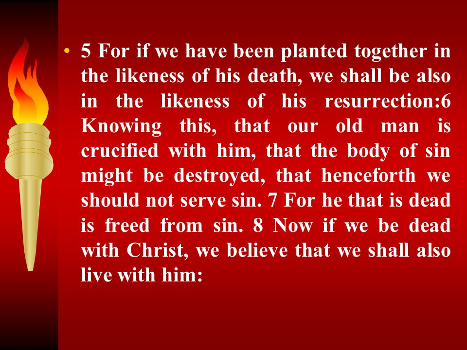 5 For if we have been planted together in the likeness of his death, we shall be also in the likeness of his resurrection:6 Knowing this, that our old man is crucified with him, that the body of sin might be destroyed, that henceforth we should not serve sin.