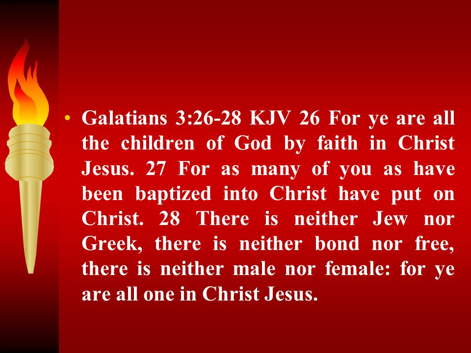 Galatians 3:26-28 KJV 26 For ye are all the children of God by faith in Christ Jesus. 27 For as many of you as have been baptized into Christ have put