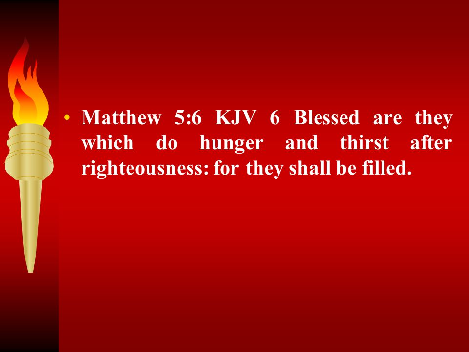 Matthew 5:6 KJV 6 Blessed are they which do hunger and thirst after righteousness: for they shall be filled.