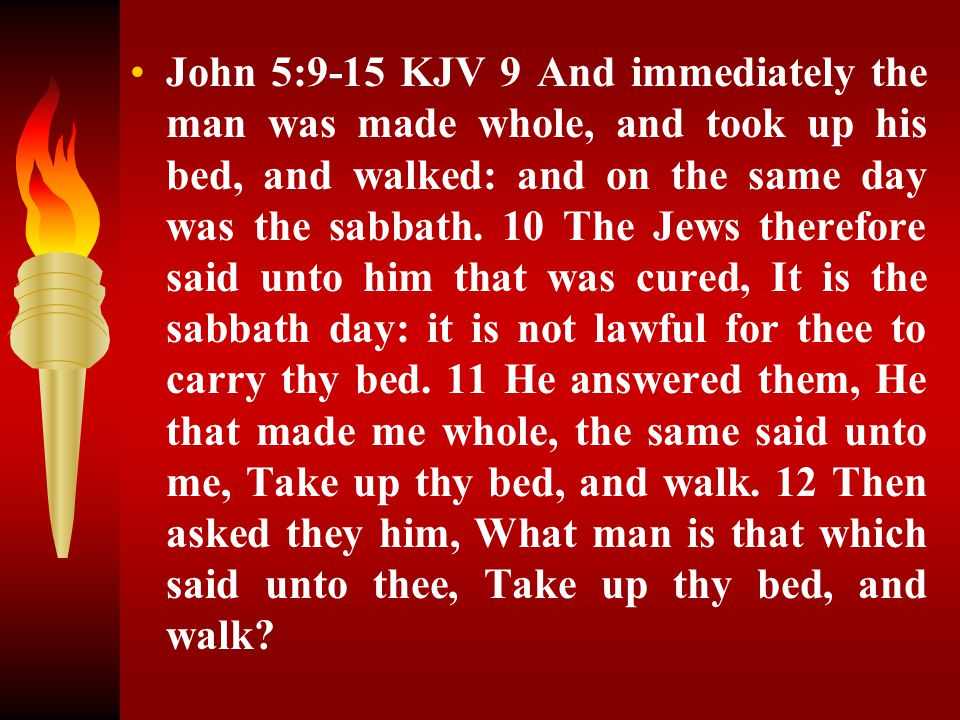 John 5:9-15 KJV 9 And immediately the man was made whole, and took up his bed, and walked: and on the same day was the sabbath.
