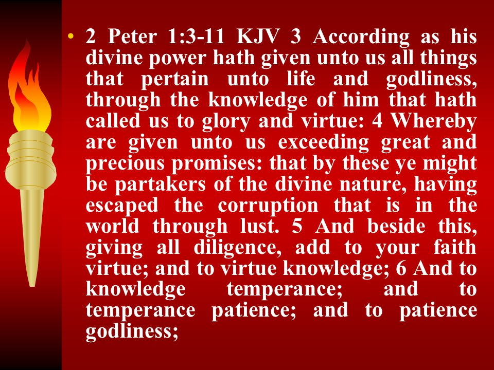 2 Peter 1:3-11 KJV 3 According as his divine power hath given unto us all things that pertain unto life and godliness, through the knowledge of him that hath called us to glory and virtue: 4 Whereby are given unto us exceeding great and precious promises: that by these ye might be partakers of the divine nature, having escaped the corruption that is in the world through lust.
