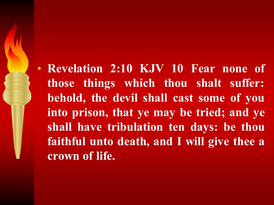 Revelation 2:10 KJV 10 Fear none of those things which thou shalt suffer: behold, the devil shall cast some of you into prison, that ye may be tried; and ye shall have tribulation ten days: be thou faithful unto death, and I will give thee a crown of life.