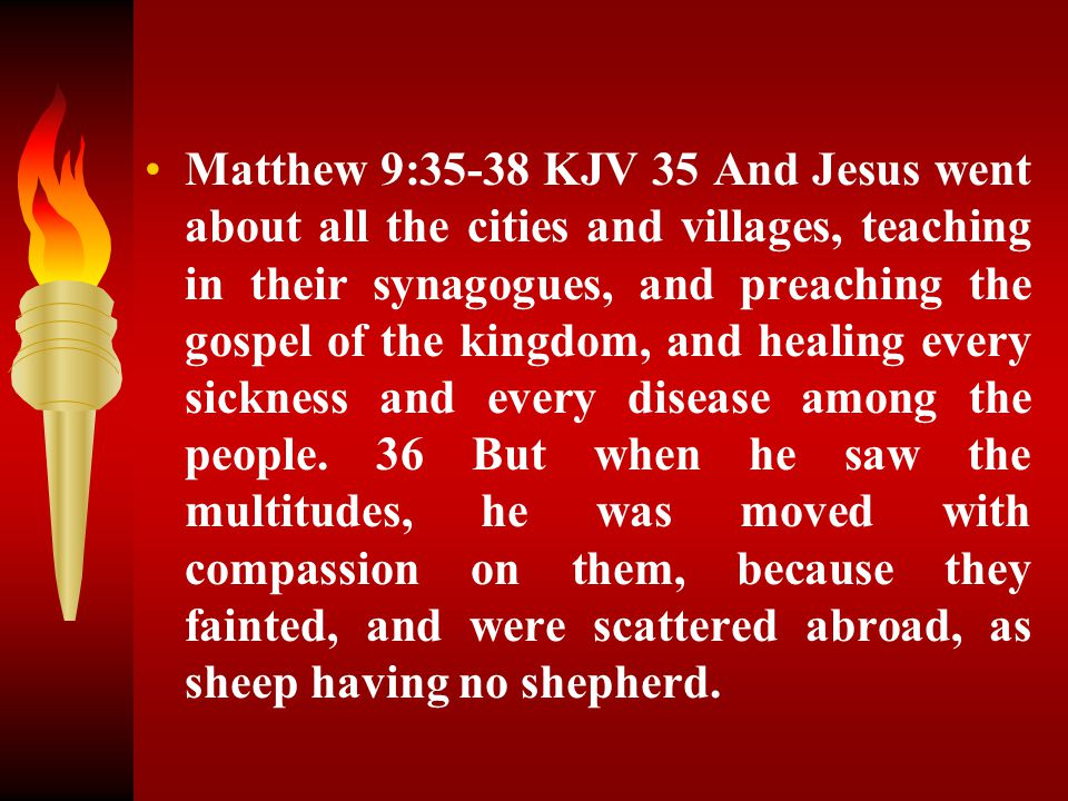 Matthew 9:35-38 KJV 35 And Jesus went about all the cities and villages, teaching in their synagogues, and preaching the gospel of the kingdom, and healing every sickness and every disease among the people.
