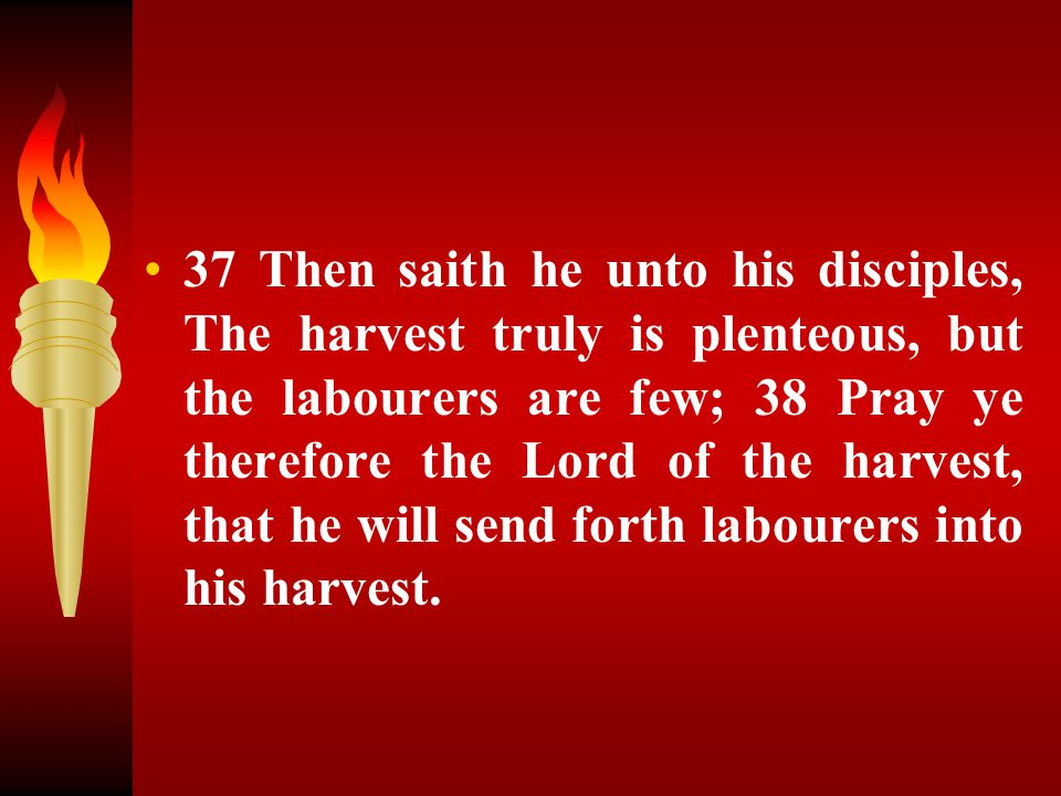 37 Then saith he unto his disciples, The harvest truly is plenteous, but the labourers are few; 38 Pray ye therefore the Lord of the harvest, that he