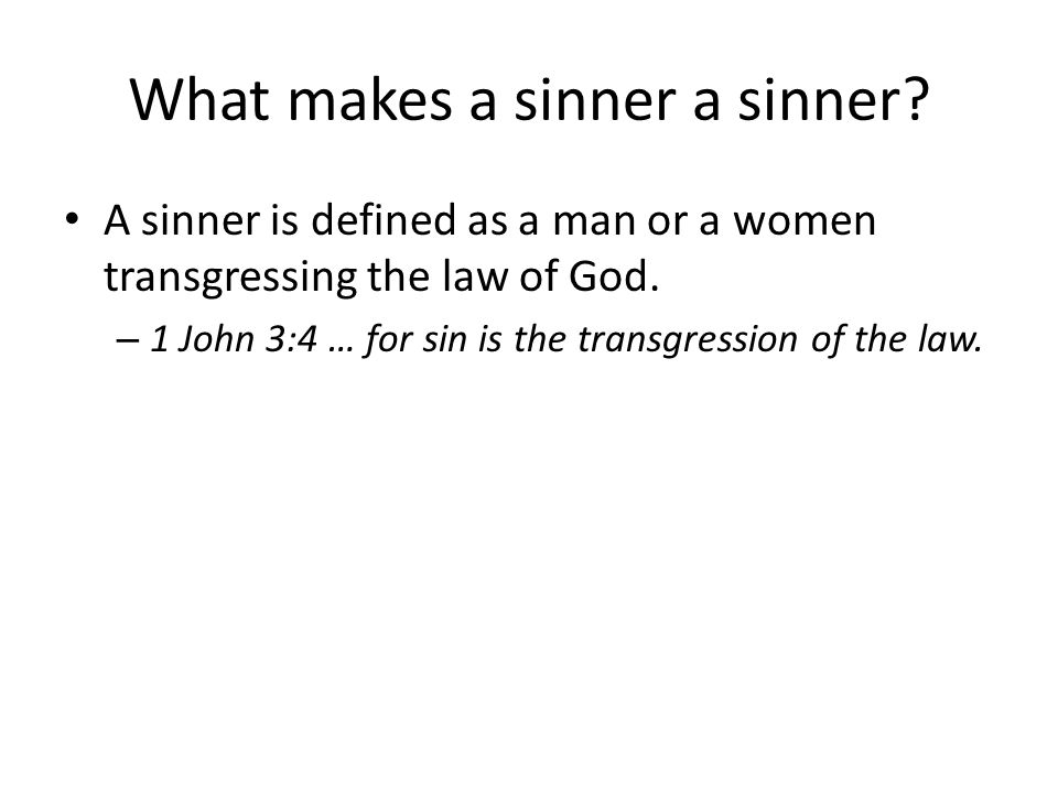 What makes a sinner a sinner. A sinner is defined as a man or a women transgressing the law of God.