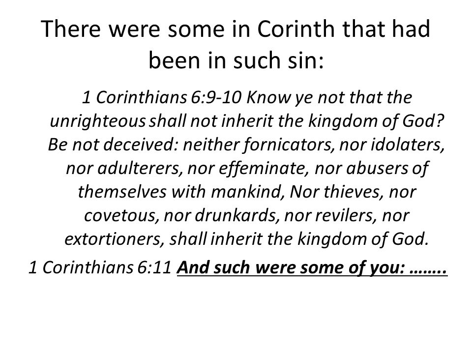 There were some in Corinth that had been in such sin: 1 Corinthians 6:9-10 Know ye not that the unrighteous shall not inherit the kingdom of God.