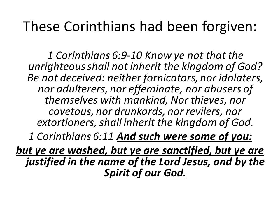 These Corinthians had been forgiven: 1 Corinthians 6:9-10 Know ye not that the unrighteous shall not inherit the kingdom of God.