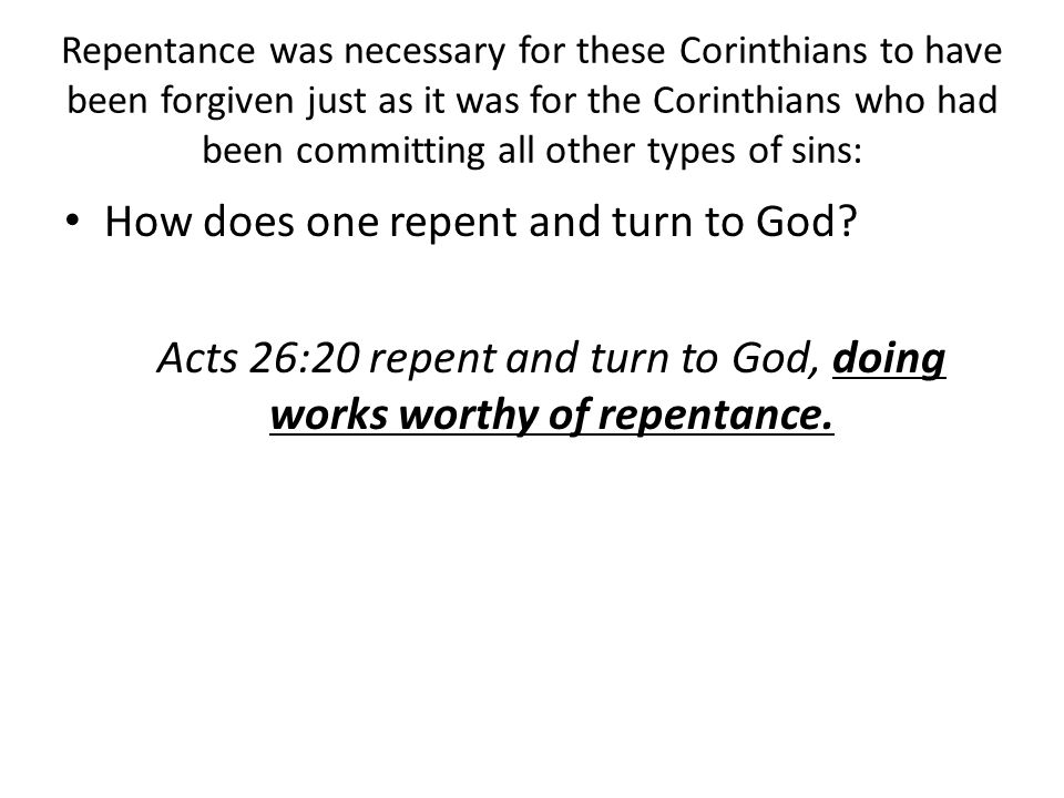 Repentance was necessary for these Corinthians to have been forgiven just as it was for the Corinthians who had been committing all other types of sins: How does one repent and turn to God.