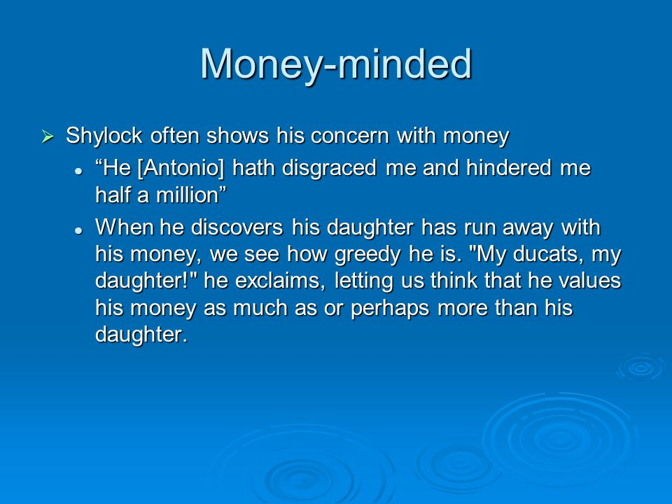 Money-minded (Cont.)  Shylock lends money for high interest  A diamond gone cost me two thousand ducats in Frankfort/ two thousand ducats in that, and other precious precious jewels Act 3 Scene 1 Lines 78-80 Whenever he talks of his daughter, he talks about the money stolen Whenever he talks of his daughter, he talks about the money stolen  I would my daughter were dead at my foot, and the jewels in her ear.