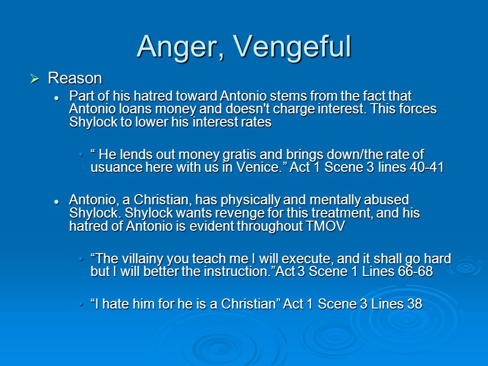 Anger, Vengeful  Reason Part of his hatred toward Antonio stems from the fact that Antonio loans money and doesn t charge interest.