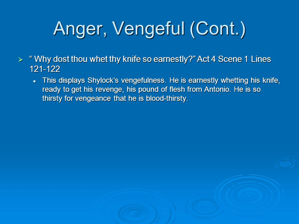 Anger, Vengeful (Cont.)  Why dost thou whet thy knife so earnestly? Act 4 Scene 1 Lines 121-122 This displays Shylock's vengefulness.