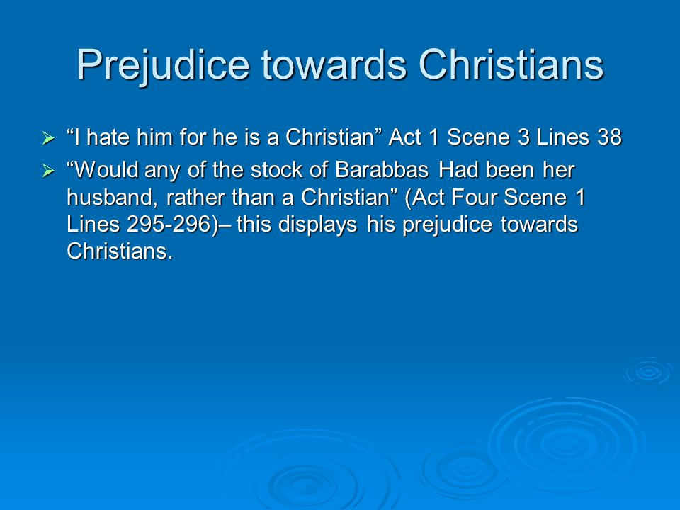 Prejudice towards Christians  I hate him for he is a Christian Act 1 Scene 3 Lines 38  Would any of the stock of Barabbas Had been her husband, rather than a Christian (Act Four Scene 1 Lines 295-296)– this displays his prejudice towards Christians.